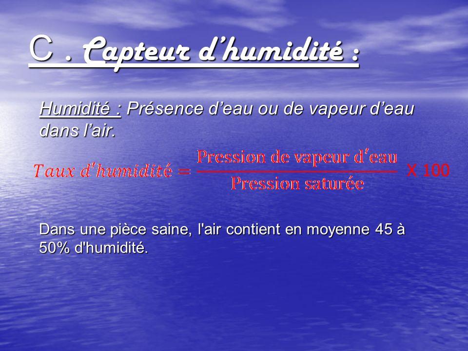 C. Capteur dhumidité : Humidité : Présence deau ou de vapeur deau dans lair. Dans une pièce saine, l'air contient en moyenne 45 à 50% d'humidité. X 10