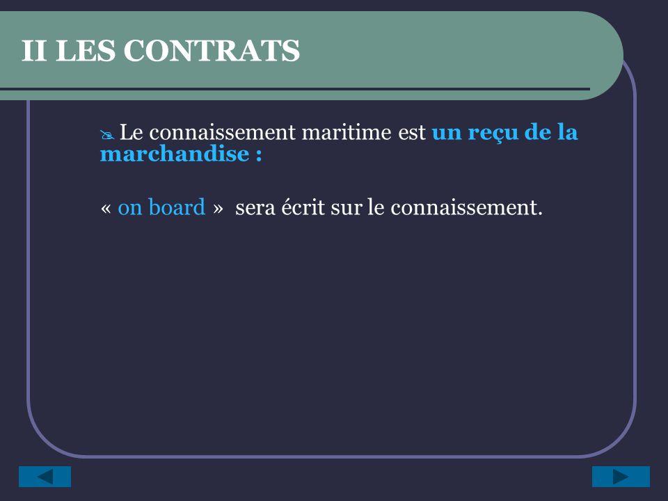 II LES CONTRATS Le connaissement maritime est un reçu de la marchandise : « on board » sera écrit sur le connaissement.