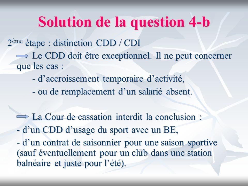 Solution de la question 4-b 2 ème étape : distinction CDD / CDI Le CDD doit être exceptionnel. Il ne peut concerner que les cas : - daccroissement tem