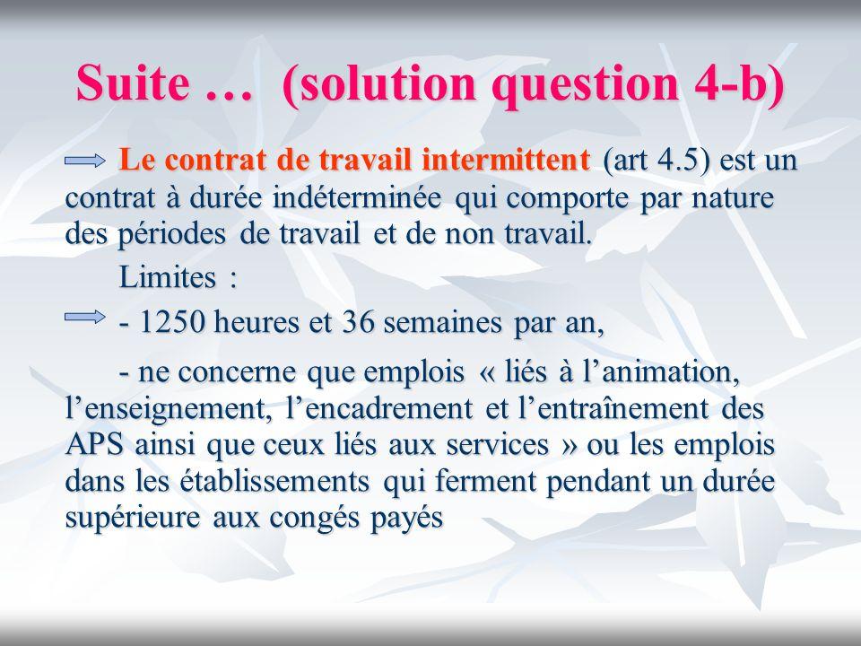 Suite … (solution question 4-b) Le contrat de travail intermittent (art 4.5) est un contrat à durée indéterminée qui comporte par nature des périodes