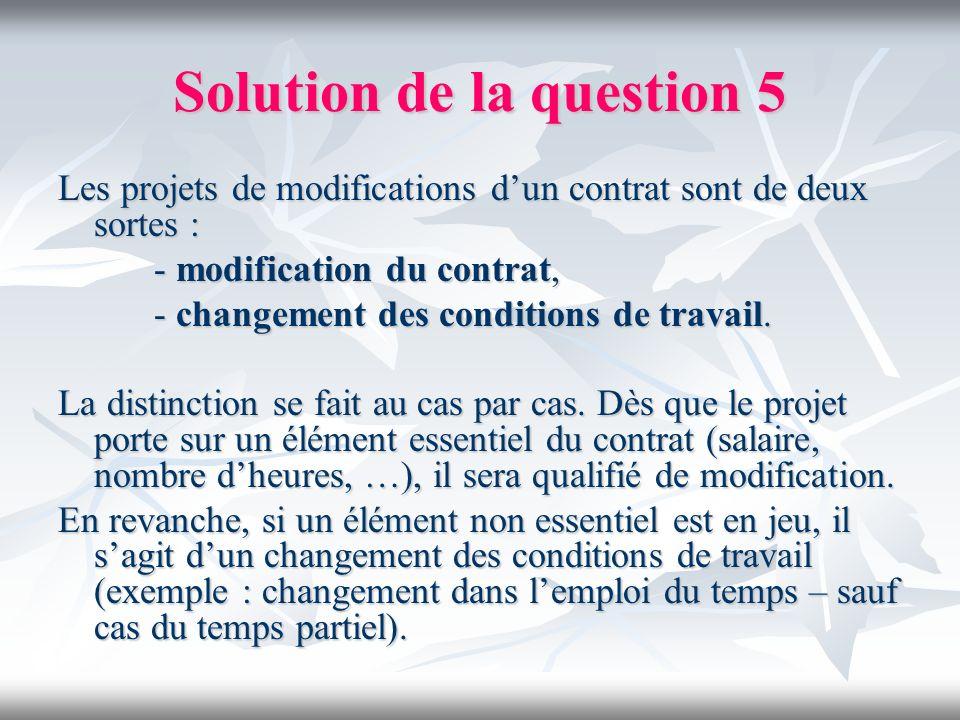 Solution de la question 5 Les projets de modifications dun contrat sont de deux sortes : - modification du contrat, - changement des conditions de tra