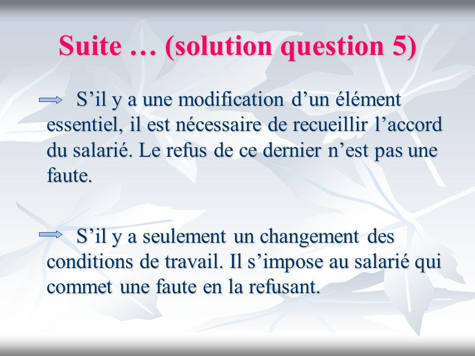 Suite … (solution question 5) Sil y a une modification dun élément essentiel, il est nécessaire de recueillir laccord du salarié. Le refus de ce derni