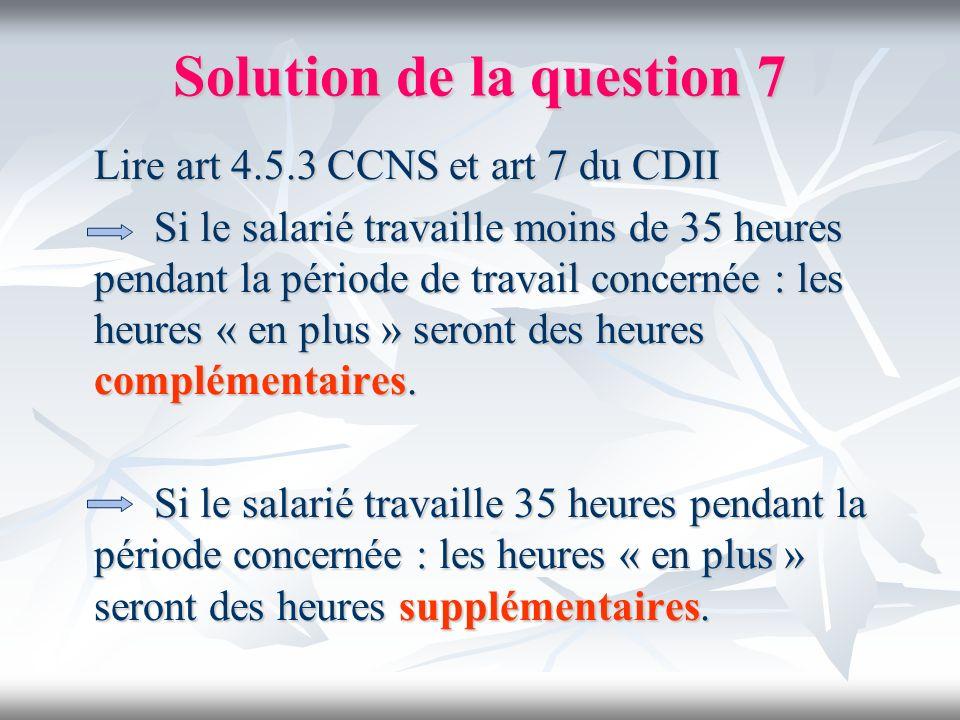 Solution de la question 7 Lire art 4.5.3 CCNS et art 7 du CDII Lire art 4.5.3 CCNS et art 7 du CDII Si le salarié travaille moins de 35 heures pendant