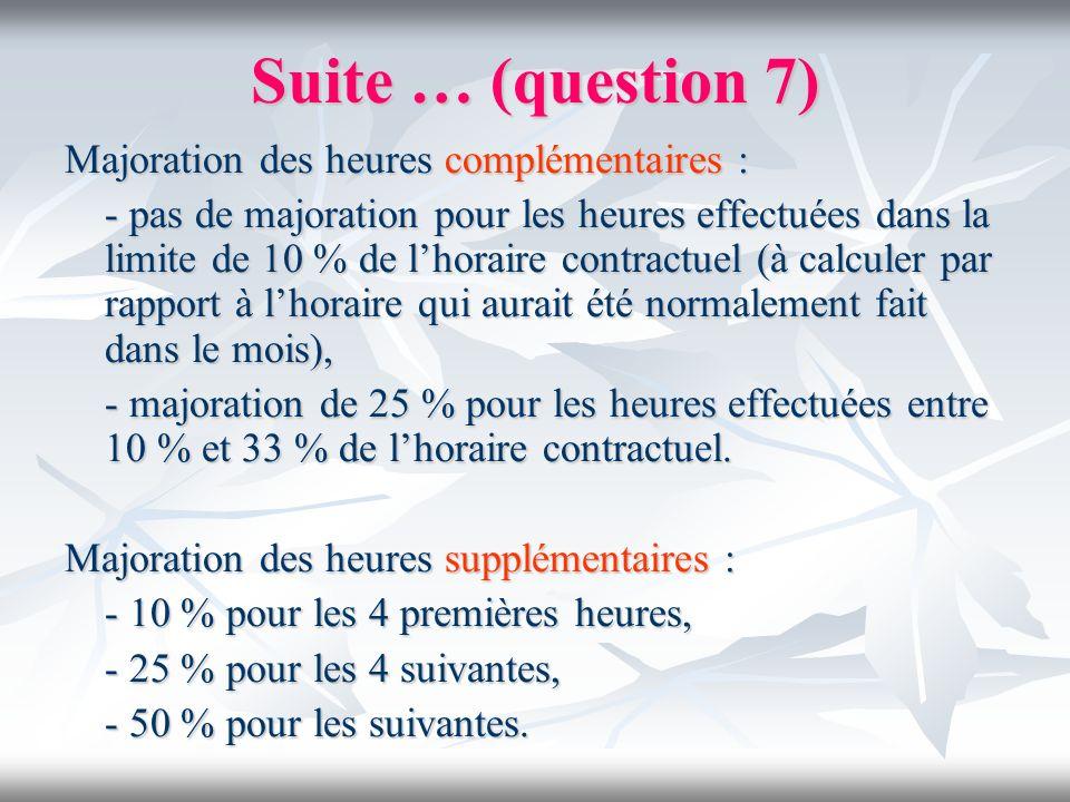Suite … (question 7) Majoration des heures complémentaires : - pas de majoration pour les heures effectuées dans la limite de 10 % de lhoraire contrac