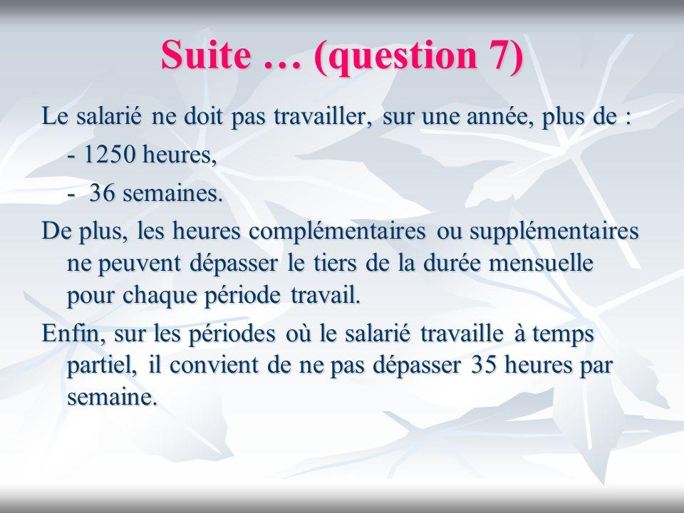 Suite … (question 7) Le salarié ne doit pas travailler, sur une année, plus de : - 1250 heures, - 36 semaines. De plus, les heures complémentaires ou