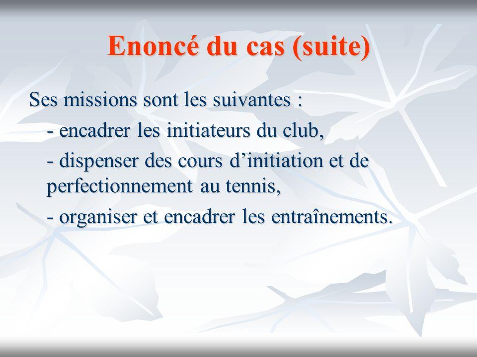 Enoncé du cas (suite) Ses missions sont les suivantes : - encadrer les initiateurs du club, - dispenser des cours dinitiation et de perfectionnement a