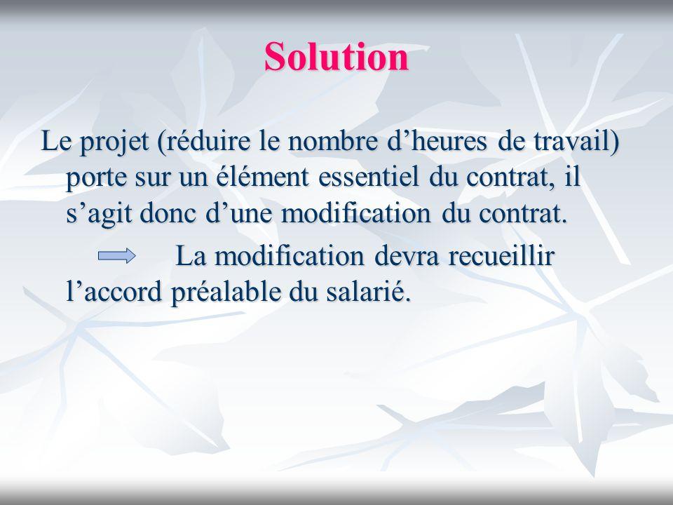 Solution Le projet (réduire le nombre dheures de travail) porte sur un élément essentiel du contrat, il sagit donc dune modification du contrat. La mo