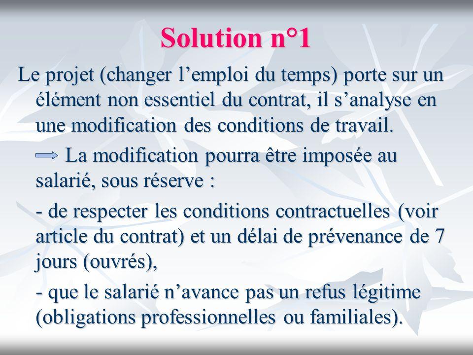 Solution n°1 Le projet (changer lemploi du temps) porte sur un élément non essentiel du contrat, il sanalyse en une modification des conditions de tra
