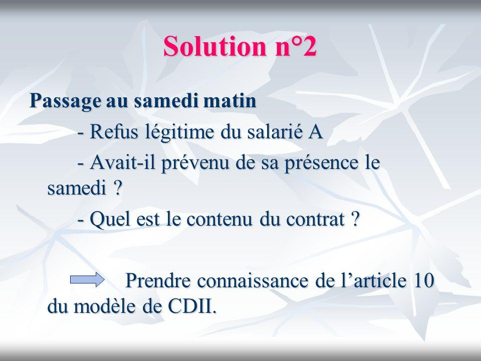 Solution n°2 Passage au samedi matin - Refus légitime du salarié A - Avait-il prévenu de sa présence le samedi ? - Quel est le contenu du contrat ? Pr