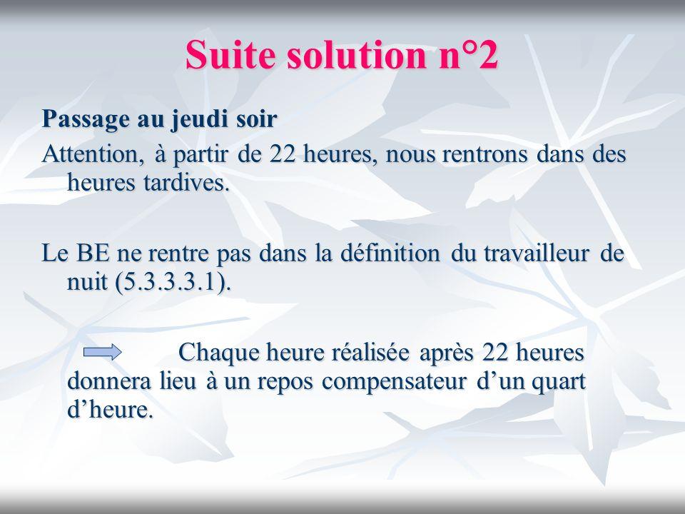 Suite solution n°2 Passage au jeudi soir Attention, à partir de 22 heures, nous rentrons dans des heures tardives. Le BE ne rentre pas dans la définit