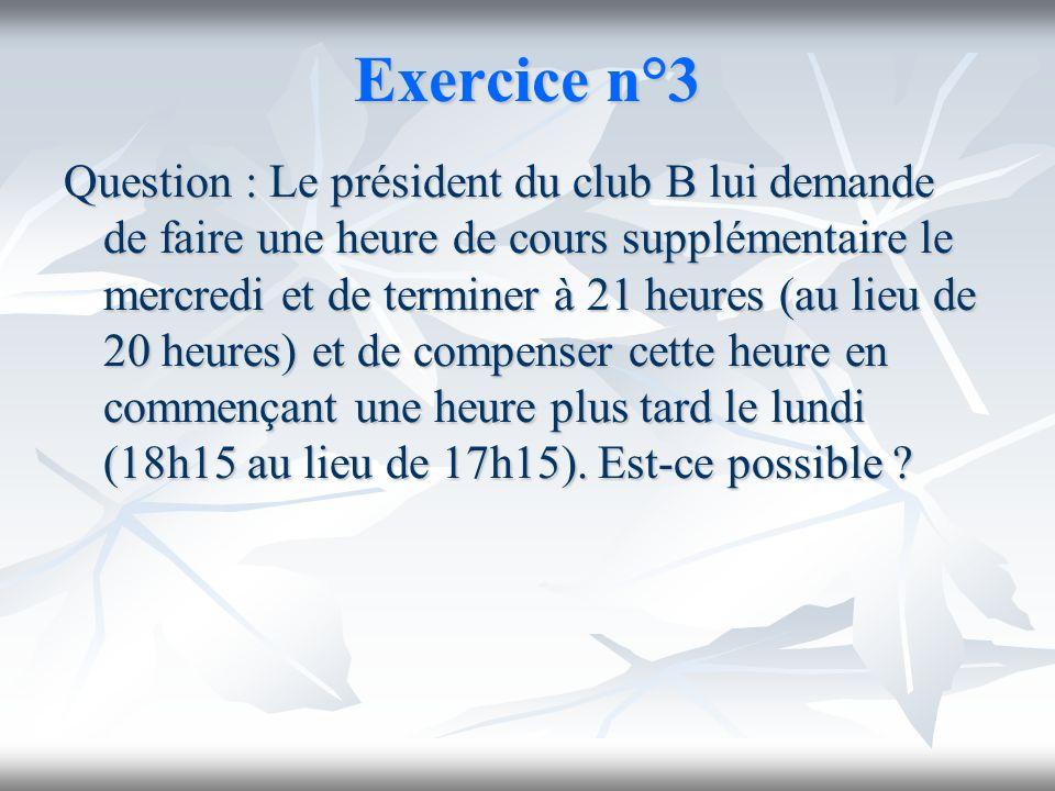 Exercice n°3 Question : Le président du club B lui demande de faire une heure de cours supplémentaire le mercredi et de terminer à 21 heures (au lieu