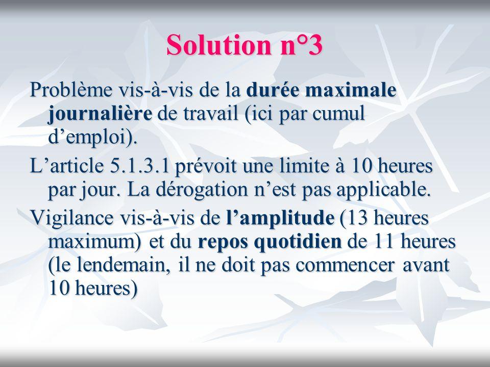 Solution n°3 Problème vis-à-vis de la durée maximale journalière de travail (ici par cumul demploi). Larticle 5.1.3.1 prévoit une limite à 10 heures p