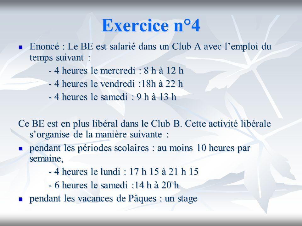Exercice n°4 Enoncé : Le BE est salarié dans un Club A avec lemploi du temps suivant : Enoncé : Le BE est salarié dans un Club A avec lemploi du temps