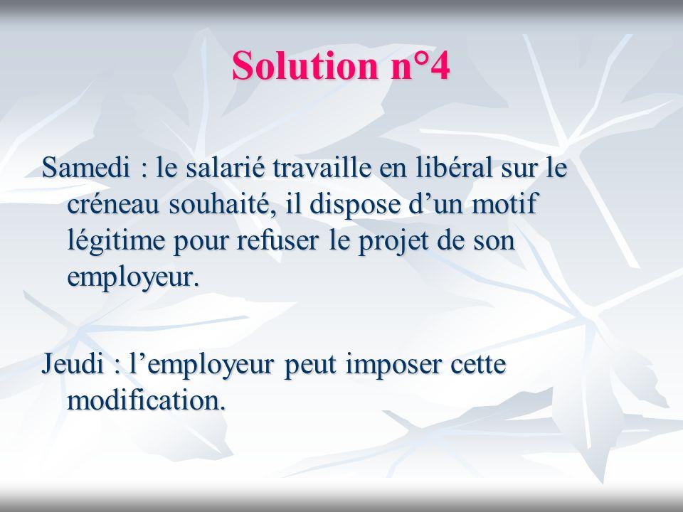 Solution n°4 Samedi : le salarié travaille en libéral sur le créneau souhaité, il dispose dun motif légitime pour refuser le projet de son employeur.