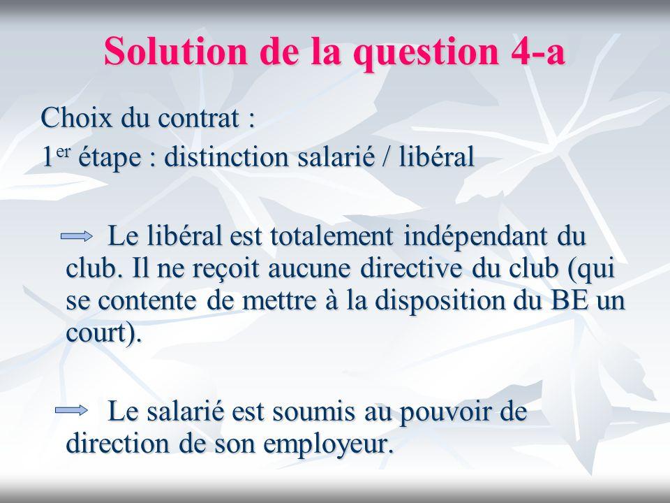 Solution de la question 4-a Choix du contrat : 1 er étape : distinction salarié / libéral Le libéral est totalement indépendant du club. Il ne reçoit