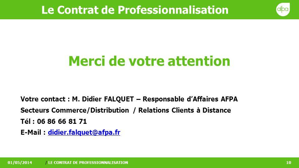 Le Contrat de Professionnalisation 01/05/2014/ LE CONTRAT DE PROFESSIONNALISATION10 Merci de votre attention Votre contact : M. Didier FALQUET – Respo