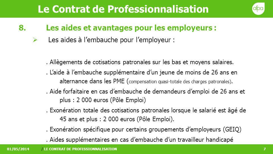 Le Contrat de Professionnalisation 01/05/2014/ LE CONTRAT DE PROFESSIONNALISATION8 8.Les aides et avantages pour les employeurs : Recruter un salarié motivé en bénéficiant de conditions avantageuses.