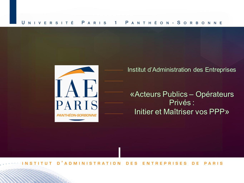 Institut dAdministration des Entreprises « Acteurs Publics – Opérateurs Privés : Initier et Maîtriser vos PPP » Institut dAdministration des Entrepris