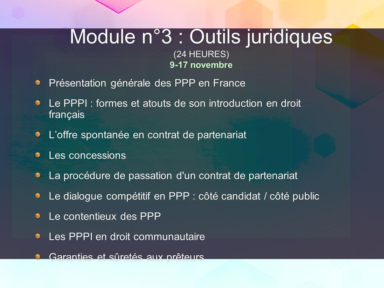 Module n°3 : Outils juridiques (24 HEURES) 9-17 novembre Présentation générale des PPP en France Le PPPI : formes et atouts de son introduction en dro