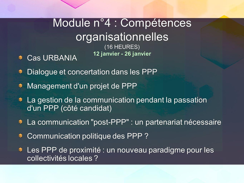 Module n°4 : Compétences organisationnelles (16 HEURES) 12 janvier - 26 janvier Cas URBANIA Dialogue et concertation dans les PPP Management d'un proj