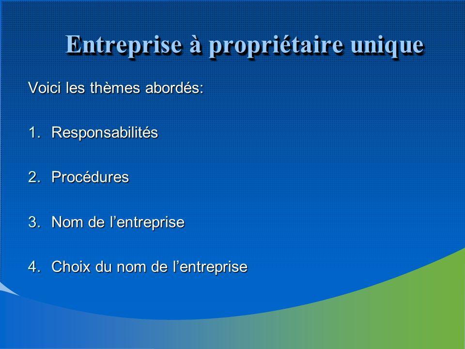 Entreprise à propriétaire unique Voici les thèmes abordés: 1.Responsabilités 2.Procédures 3.Nom de lentreprise 4.Choix du nom de lentreprise