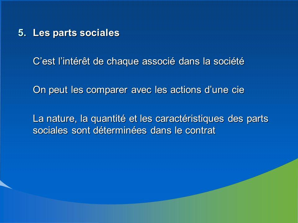 5.Les parts sociales Cest lintérêt de chaque associé dans la société On peut les comparer avec les actions dune cie La nature, la quantité et les caractéristiques des parts sociales sont déterminées dans le contrat