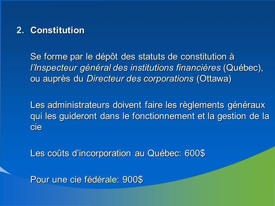 2.Constitution Se forme par le dépôt des statuts de constitution à lInspecteur général des institutions financières (Québec), ou auprès du Directeur des corporations (Ottawa) Les administrateurs doivent faire les règlements généraux qui les guideront dans le fonctionnement et la gestion de la cie Les coûts dincorporation au Québec: 600$ Pour une cie fédérale: 900$