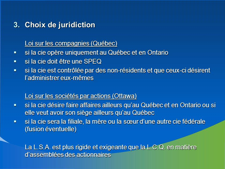 3.Choix de juridiction Loi sur les compagnies (Québec) si la cie opère uniquement au Québec et en Ontario si la cie opère uniquement au Québec et en Ontario si la cie doit être une SPEQ si la cie doit être une SPEQ si la cie est contrôlée par des non-résidents et que ceux-ci désirent ladministrer eux-mêmes si la cie est contrôlée par des non-résidents et que ceux-ci désirent ladministrer eux-mêmes Loi sur les sociétés par actions (Ottawa) si la cie désire faire affaires ailleurs quau Québec et en Ontario ou si elle veut avoir son siège ailleurs quau Québec si la cie désire faire affaires ailleurs quau Québec et en Ontario ou si elle veut avoir son siège ailleurs quau Québec si la cie sera la filiale, la mère ou la sœur dune autre cie fédérale (fusion éventuelle) si la cie sera la filiale, la mère ou la sœur dune autre cie fédérale (fusion éventuelle) La L.S.A.