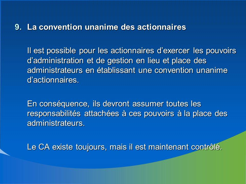 9.La convention unanime des actionnaires Il est possible pour les actionnaires dexercer les pouvoirs dadministration et de gestion en lieu et place des administrateurs en établissant une convention unanime dactionnaires.