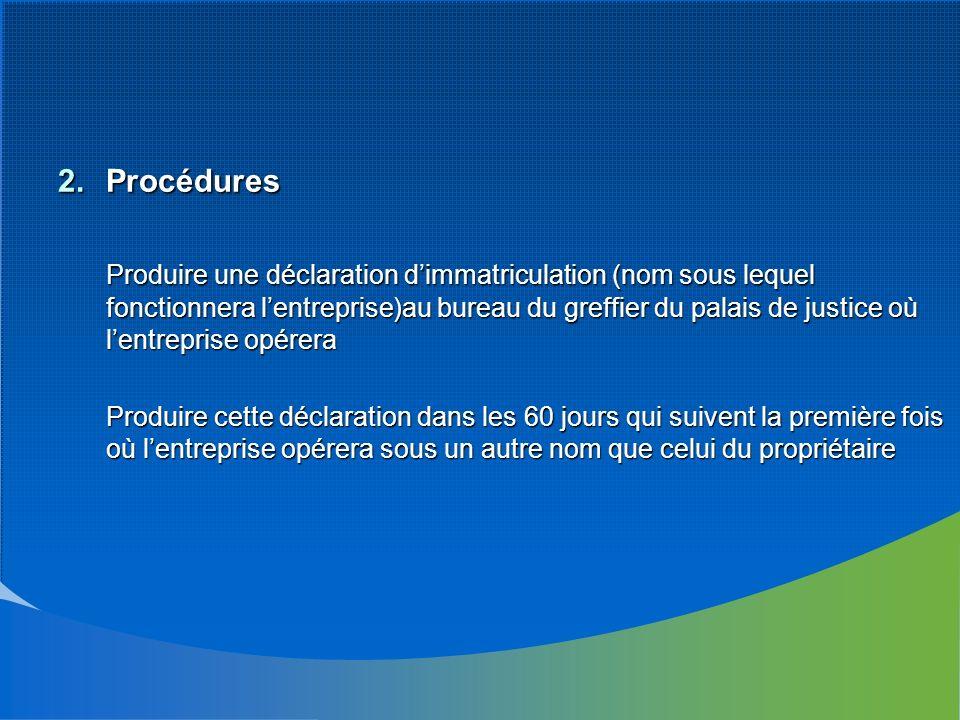 2.Procédures Produire une déclaration dimmatriculation (nom sous lequel fonctionnera lentreprise)au bureau du greffier du palais de justice où lentrep