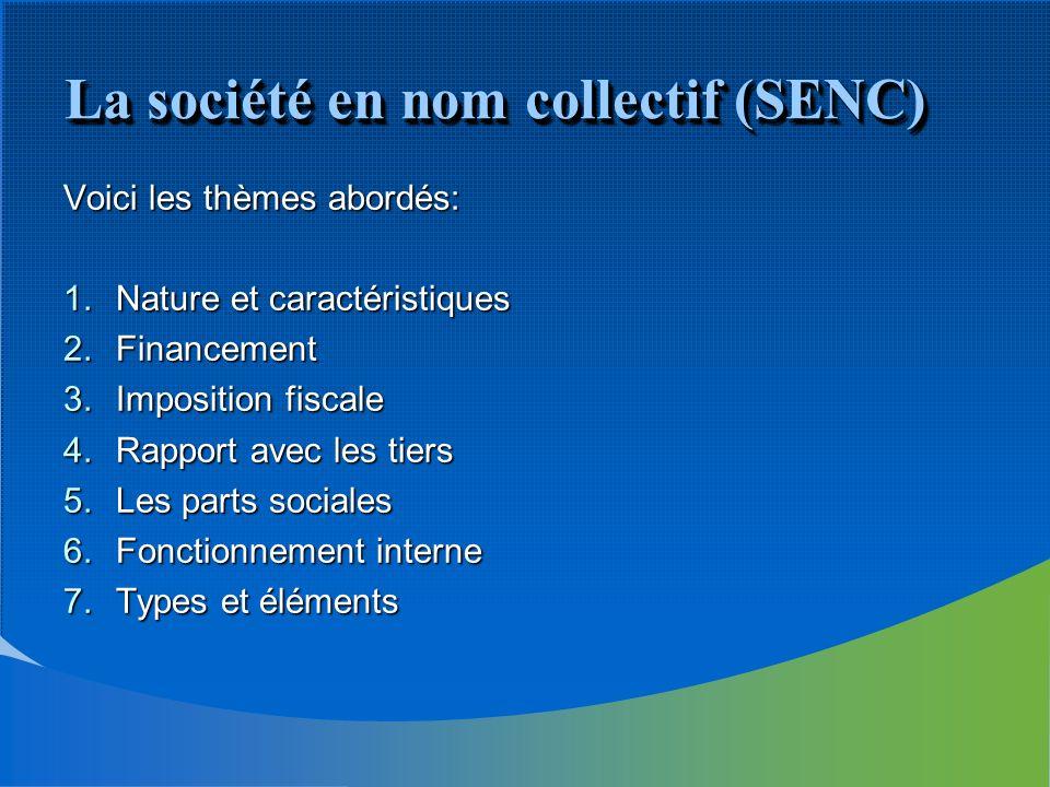 La société en nom collectif (SENC) Voici les thèmes abordés: 1.Nature et caractéristiques 2.Financement 3.Imposition fiscale 4.Rapport avec les tiers 5.Les parts sociales 6.Fonctionnement interne 7.Types et éléments