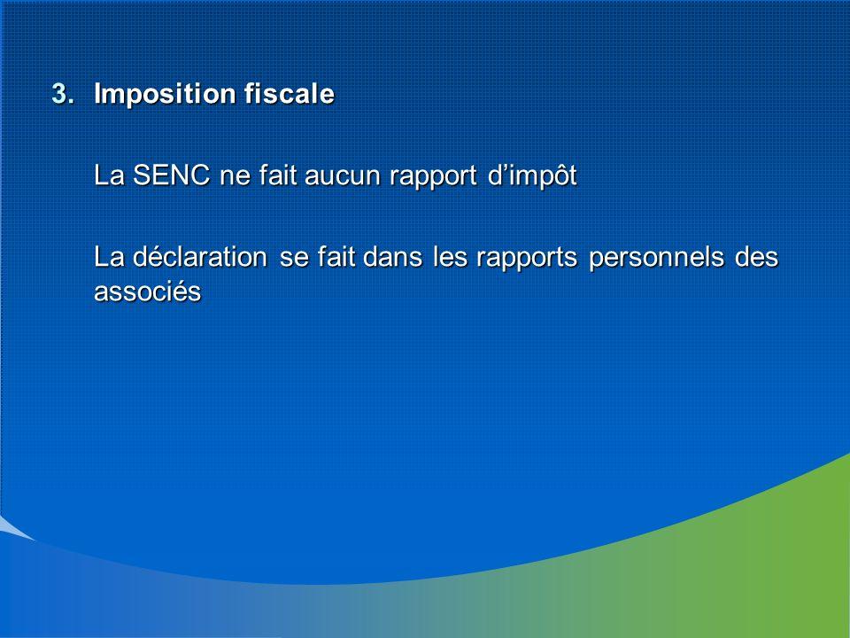 3.Imposition fiscale La SENC ne fait aucun rapport dimpôt La déclaration se fait dans les rapports personnels des associés