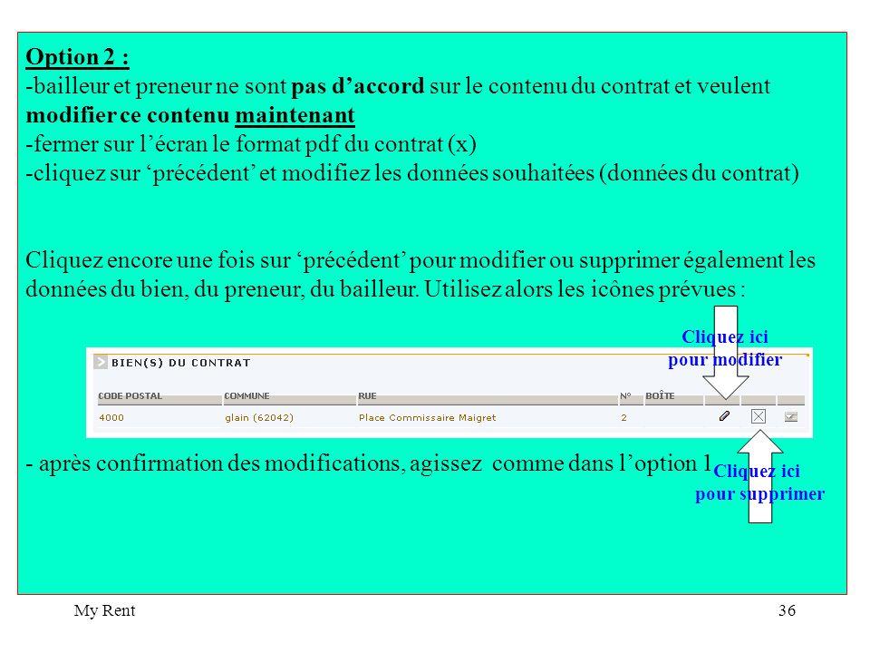 My Rent36 Option 2 : -bailleur et preneur ne sont pas daccord sur le contenu du contrat et veulent modifier ce contenu maintenant -fermer sur lécran le format pdf du contrat (x) -cliquez sur précédent et modifiez les données souhaitées (données du contrat) Cliquez encore une fois sur précédent pour modifier ou supprimer également les données du bien, du preneur, du bailleur.