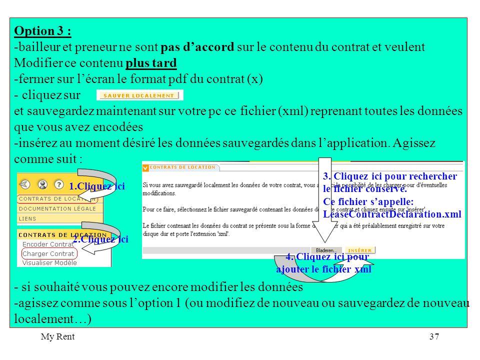 My Rent37 Option 3 : -bailleur et preneur ne sont pas daccord sur le contenu du contrat et veulent Modifier ce contenu plus tard -fermer sur lécran le format pdf du contrat (x) - cliquez sur et sauvegardez maintenant sur votre pc ce fichier (xml) reprenant toutes les données que vous avez encodées -insérez au moment désiré les données sauvegardés dans lapplication.