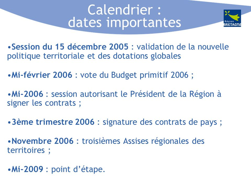 Calendrier : dates importantes Session du 15 décembre 2005 : validation de la nouvelle politique territoriale et des dotations globales Mi-février 2006 : vote du Budget primitif 2006 ; Mi-2006 : session autorisant le Président de la Région à signer les contrats ; 3ème trimestre 2006 : signature des contrats de pays ; Novembre 2006 : troisièmes Assises régionales des territoires ; Mi-2009 : point détape.