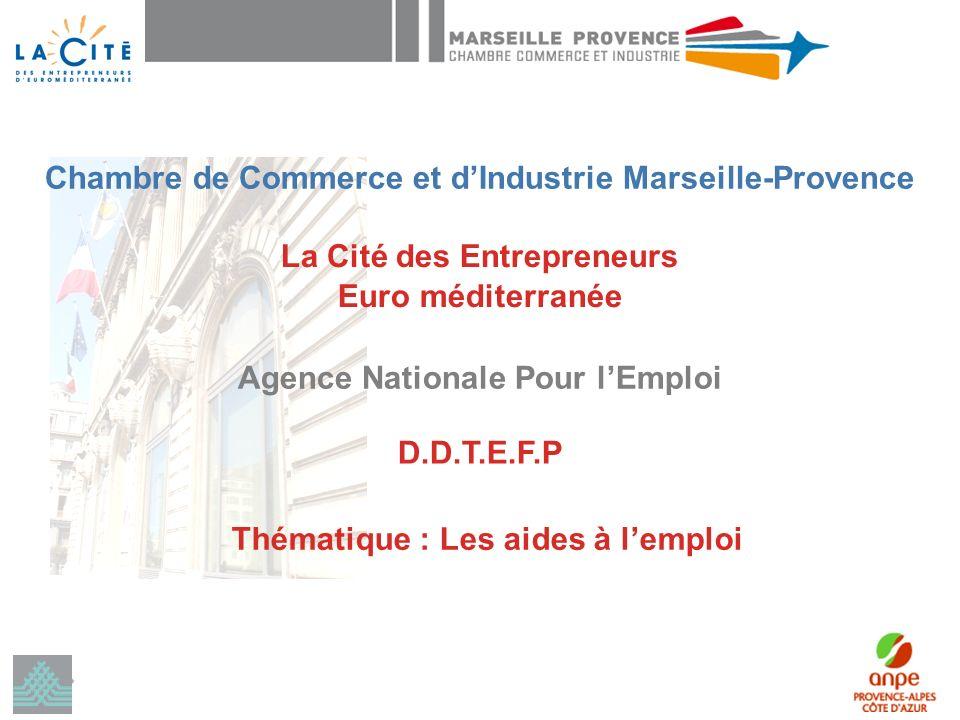 La Cité des Entrepreneurs Euro méditerranée Agence Nationale Pour lEmploi D.D.T.E.F.P Thématique : Les aides à lemploi Chambre de Commerce et dIndustrie Marseille-Provence
