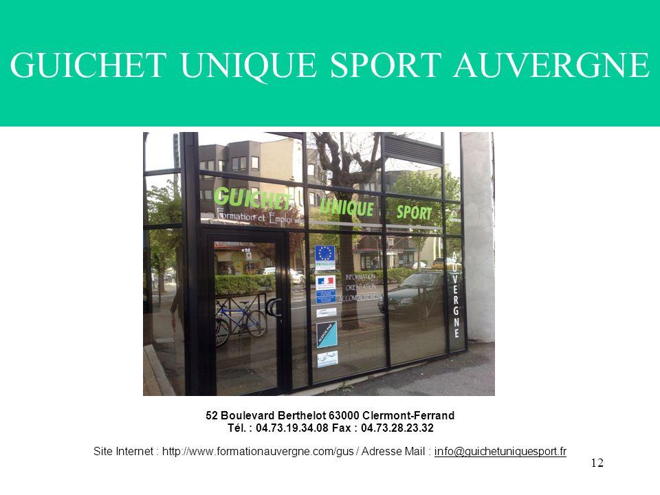 12 GUICHET UNIQUE SPORT AUVERGNE 52 Boulevard Berthelot 63000 Clermont-Ferrand Tél. : 04.73.19.34.08 Fax : 04.73.28.23.32 Site Internet : http://www.f