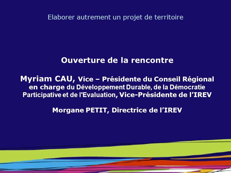 Elaborer autrement un projet de territoire Ouverture de la rencontre Myriam CAU, Vice – Présidente du Conseil Régional en charge du Développement Dura