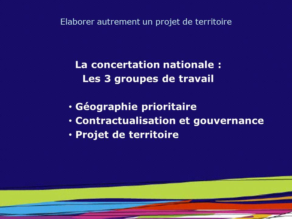Elaborer autrement un projet de territoire La concertation nationale : Les 3 groupes de travail Géographie prioritaire Contractualisation et gouvernan