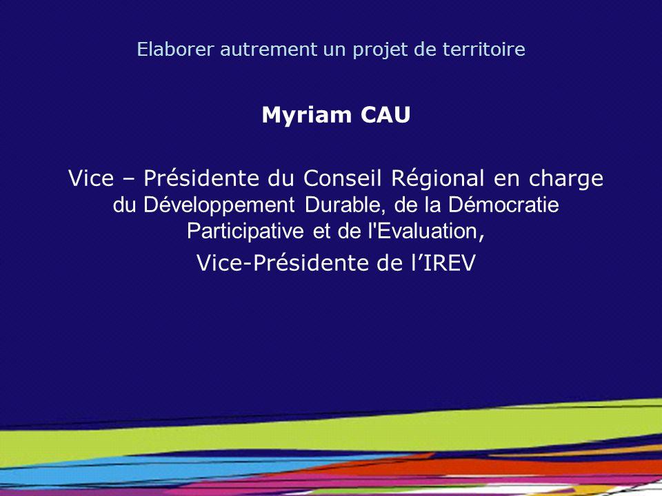 Elaborer autrement un projet de territoire Myriam CAU Vice – Présidente du Conseil Régional en charge du Développement Durable, de la Démocratie Parti