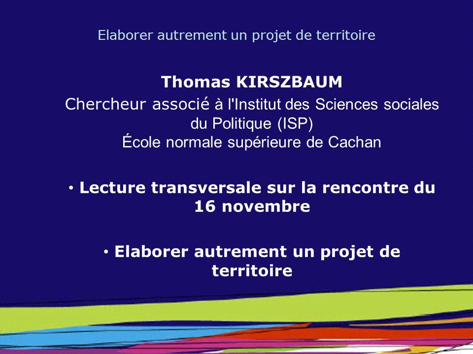 Elaborer autrement un projet de territoire Thomas KIRSZBAUM Chercheur associé à l'Institut des Sciences sociales du Politique (ISP) École normale supé