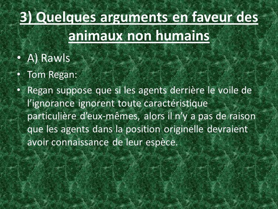 3) Quelques arguments en faveur des animaux non humains A) Rawls Tom Regan: Regan suppose que si les agents derrière le voile de lignorance ignorent t