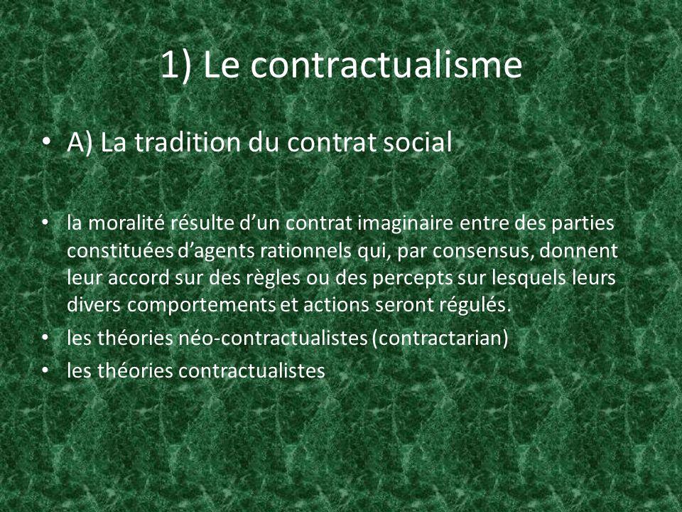 1) Le contractualisme A) La tradition du contrat social les théories néo-contractualistes (contractarian): - les contractants sont mus par leurs propres intérêts rationnels les théories contractualistes: - le respect des personnes exige que les principes moraux puissent être publiquement justifiés de façon rationnel.