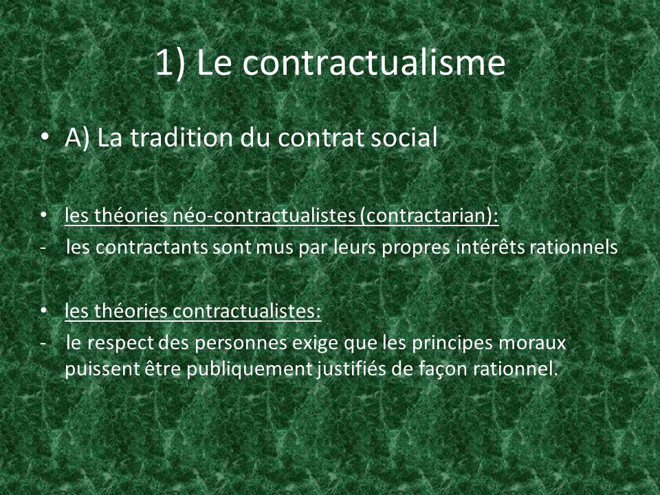 1) Le contractualisme A) La tradition du contrat social Quatre prémisses principales : 1) le contrat social marque une transition dun état à un autre; 2) Le contrat social implique la limitation de certaines libertés; 3) Les parties contractantes sont des individus libres et égaux, capables de comprendre les termes du contrat et dy consentir; 4) Le contrat bénéficie à toutes les parties contractantes(relation gagnant-gagnant).