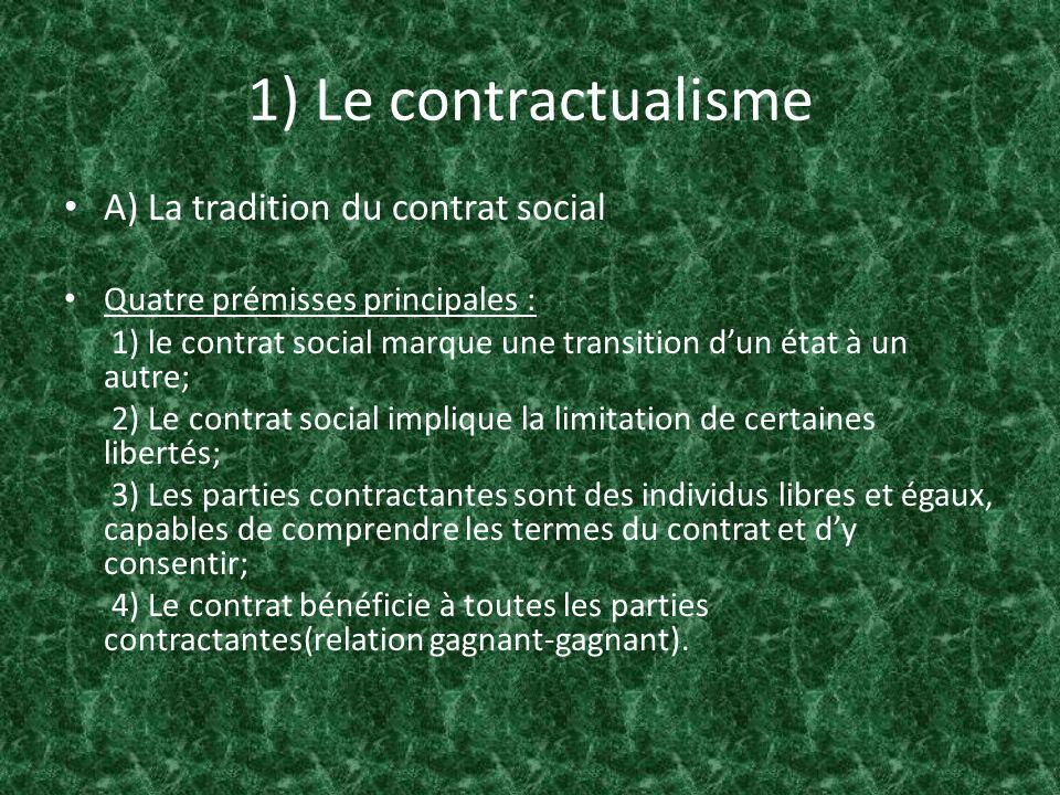 1) Le contractualisme A) La tradition du contrat social Quatre prémisses principales : 1) le contrat social marque une transition dun état à un autre;