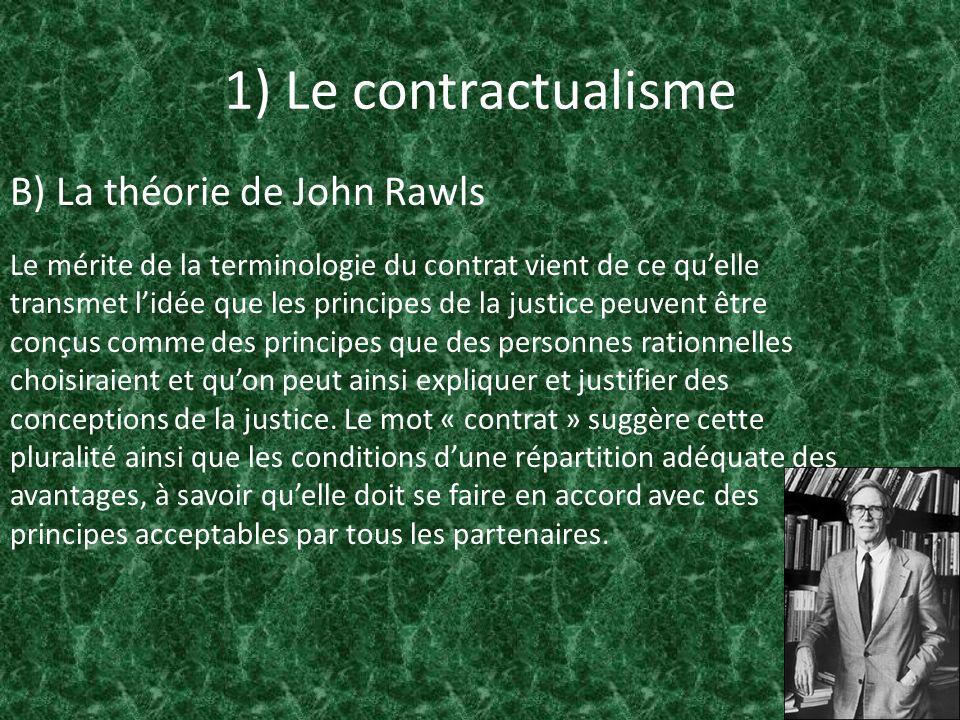 1) Le contractualisme B) La théorie de John Rawls Le mérite de la terminologie du contrat vient de ce quelle transmet lidée que les principes de la ju