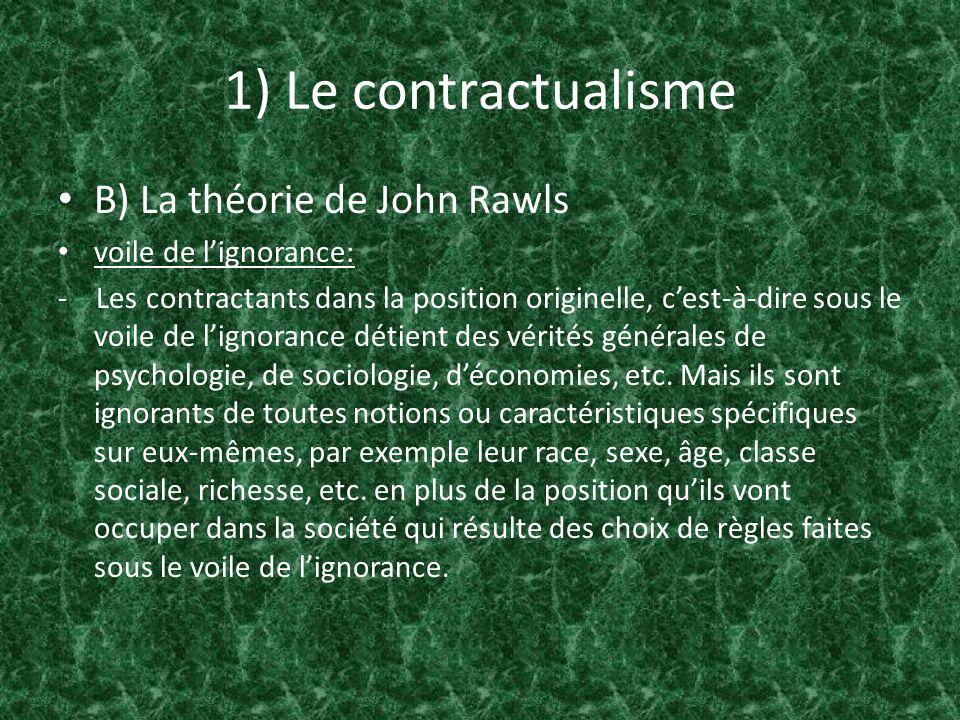 1) Le contractualisme B) La théorie de John Rawls Lidée qui nous guidera est plutôt que les principes de la justice valables pour la structure de base de la société sont lobjet de laccord originel.