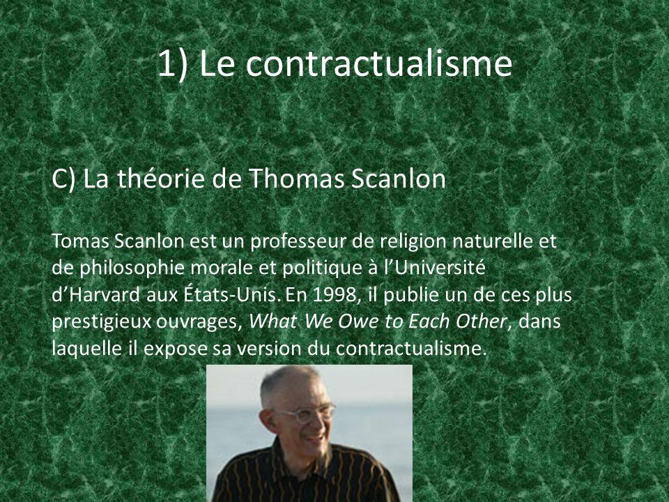 1) Le contractualisme C) La théorie de Thomas Scanlon la moralité émane des règles morales construites de façon que personne ne peut raisonnablement les rejeter comme base dun accord général fait de façon libre et spontané entre des individus qui partagent le but de parvenir à un tel accord.