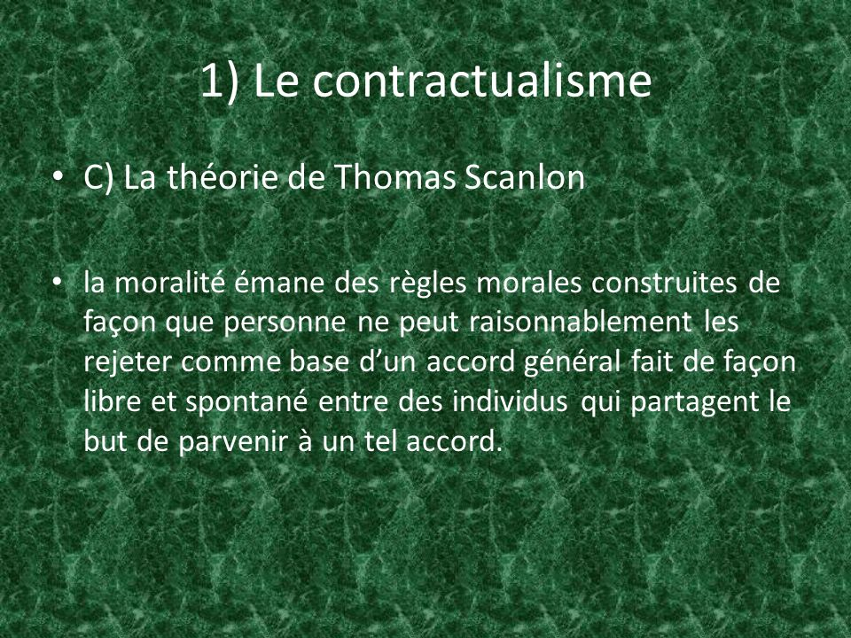 1) Le contractualisme C) La théorie de Thomas Scanlon moral wrongness : An act is wrong if its performance under circumstances would be disallowed by any system of rules for the general regulation of behavior which no one could reasonably reject as a basis for informed, unforced general agreement.