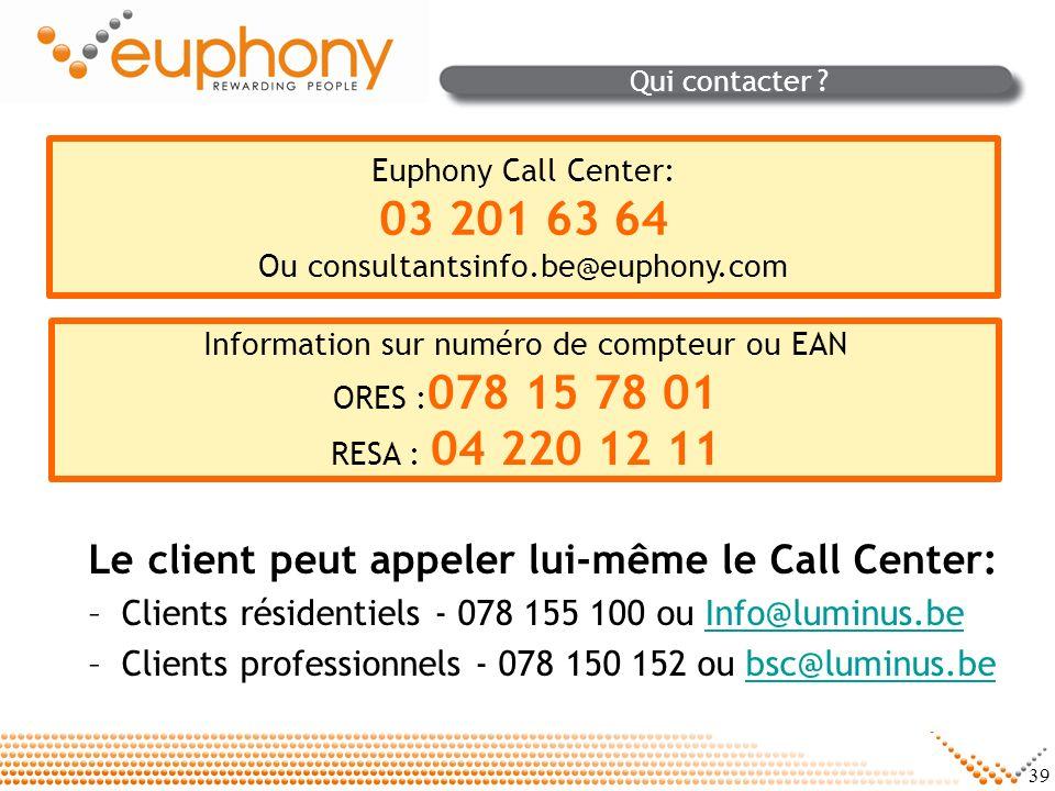39 Qui contacter ? Le client peut appeler lui-même le Call Center: –Clients résidentiels - 078 155 100 ou Info@luminus.beInfo@luminus.be –Clients prof